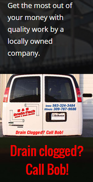 Get the most our of your money with quality work by a locally owned company. Drain clogged? Call Bob!